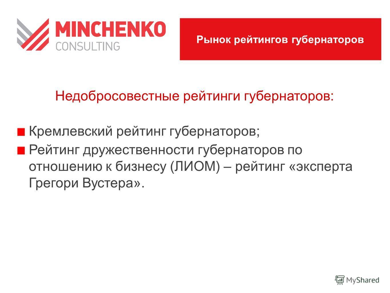 Недобросовестные рейтинги губернаторов: Кремлевский рейтинг губернаторов; Рейтинг дружественности губернаторов по отношению к бизнесу (ЛИОМ) – рейтинг «эксперта Грегори Вустера». Рынок рейтингов губернаторов
