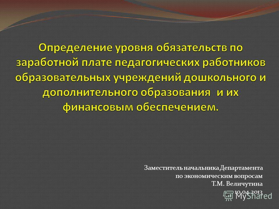 Заместитель начальника Департамента по экономическим вопросам Т.М. Величутина 10.04.2013