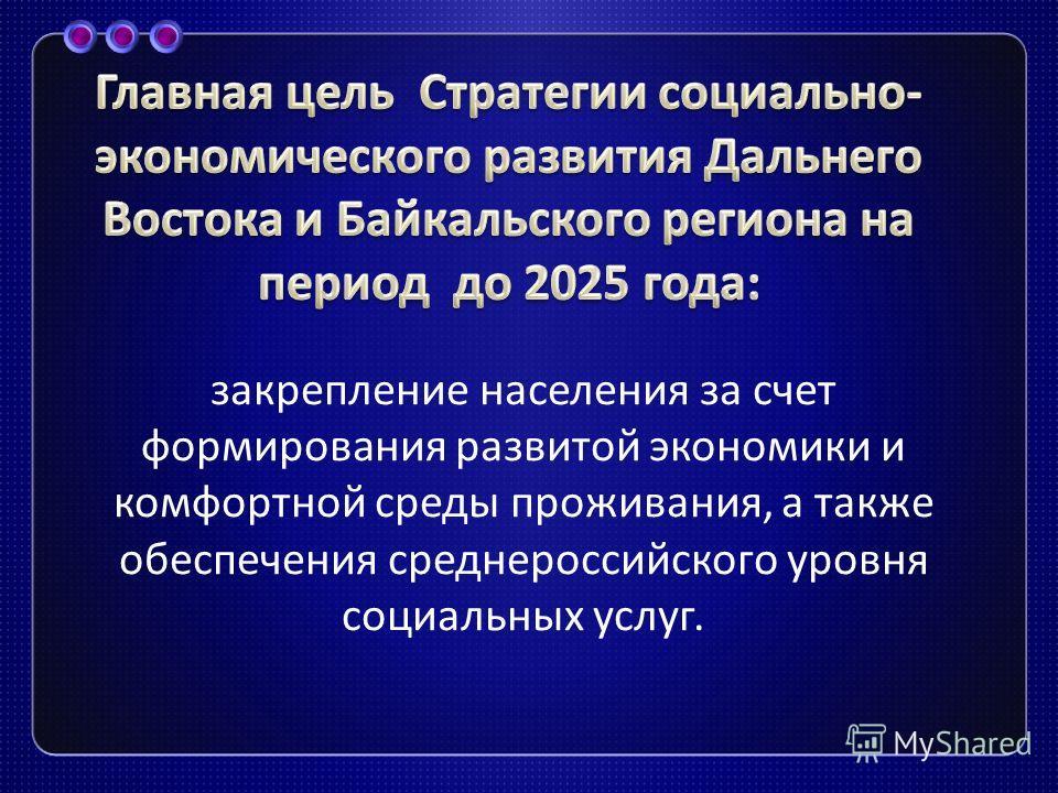 закрепление населения за счет формирования развитой экономики и комфортной среды проживания, а также обеспечения среднероссийского уровня социальных услуг.