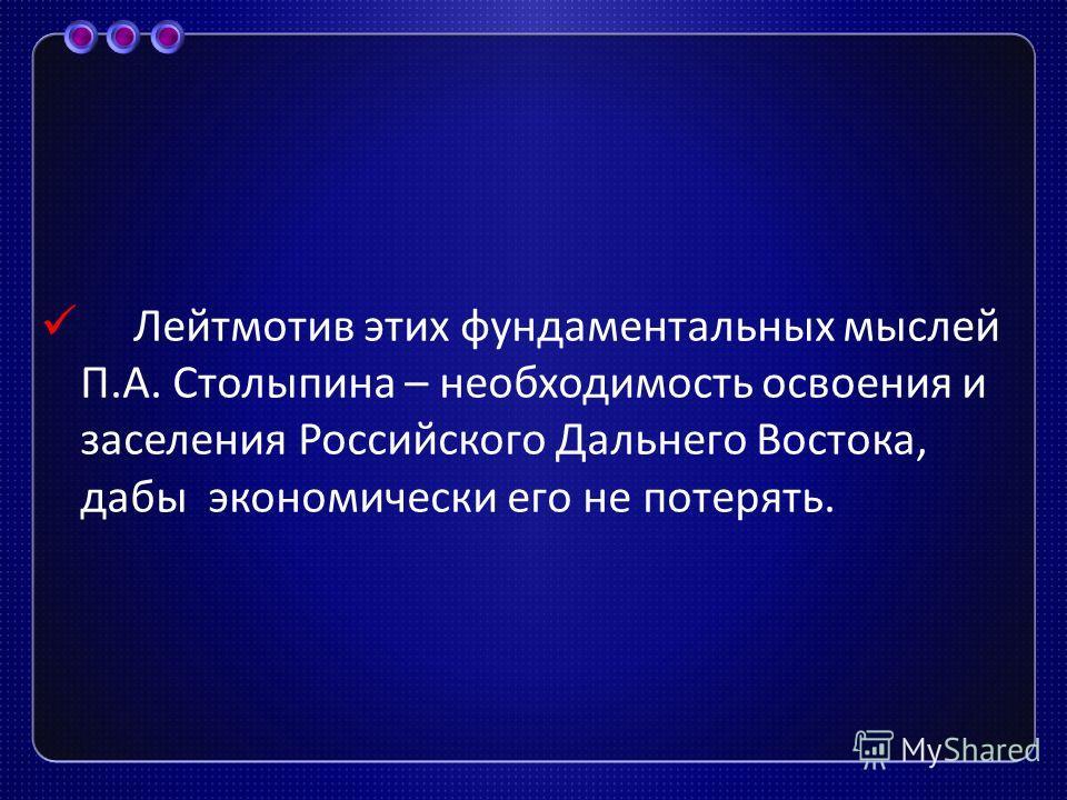 Лейтмотив этих фундаментальных мыслей П. А. Столыпина – необходимость освоения и заселения Российского Дальнего Востока, дабы экономически его не потерять.