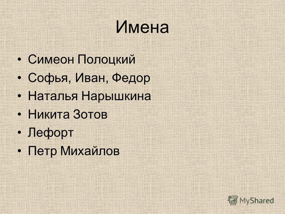 Имена Симеон Полоцкий Софья, Иван, Федор Наталья Нарышкина Никита Зотов Лефорт Петр Михайлов