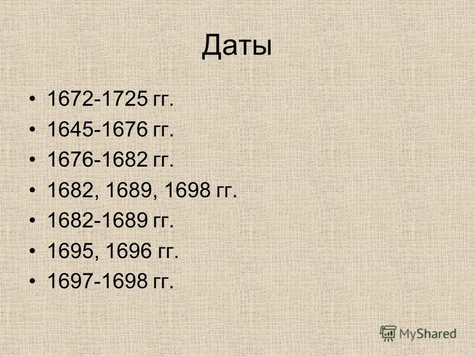 Даты 1672-1725 гг. 1645-1676 гг. 1676-1682 гг. 1682, 1689, 1698 гг. 1682-1689 гг. 1695, 1696 гг. 1697-1698 гг.