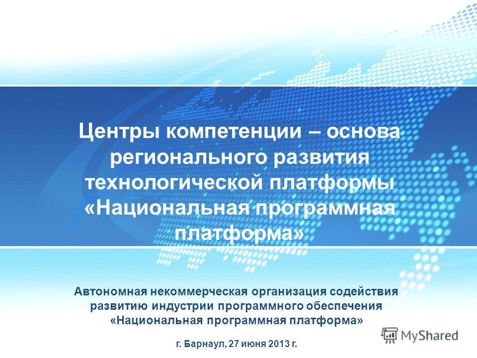 Автономная некоммерческая организация содействия развитию индустрии программного обеспечения «Национальная программная платформа» г. Барнаул, 27 июня 2013 г. Центры компетенции – основа регионального развития технологической платформы «Национальная п