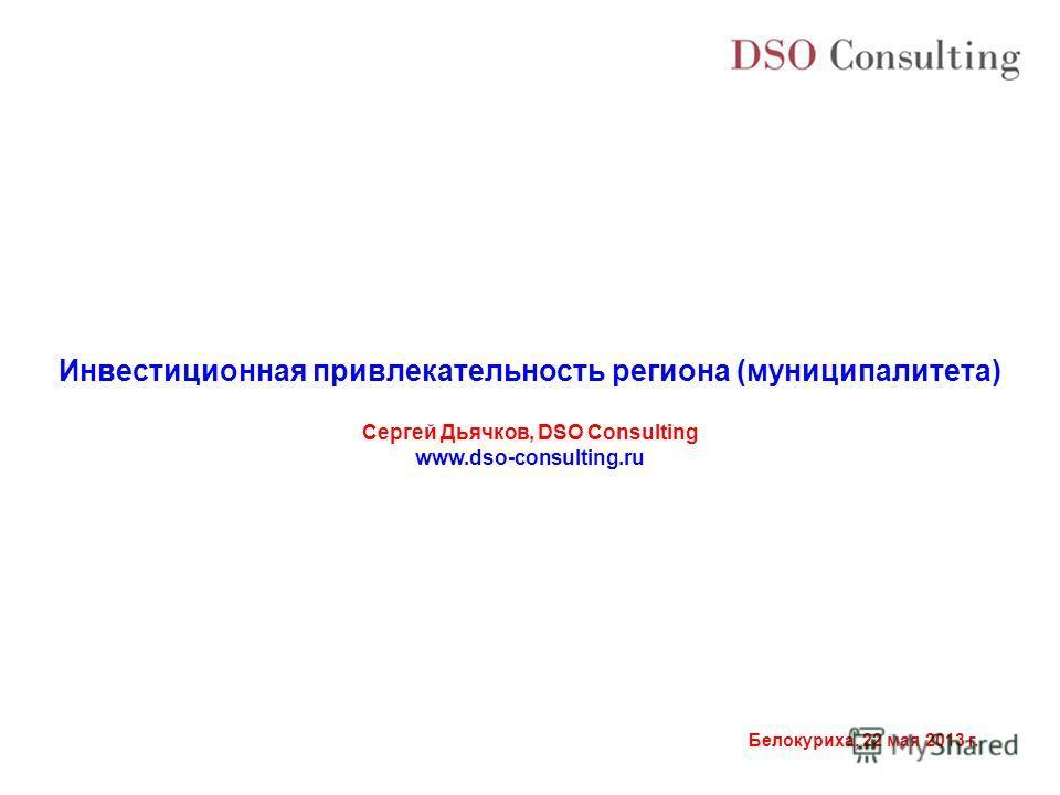Белокуриха, 22 мая 2013 г. Инвестиционная привлекательность региона (муниципалитета) Сергей Дьячков, DSO Consulting www.dso-consulting.ru