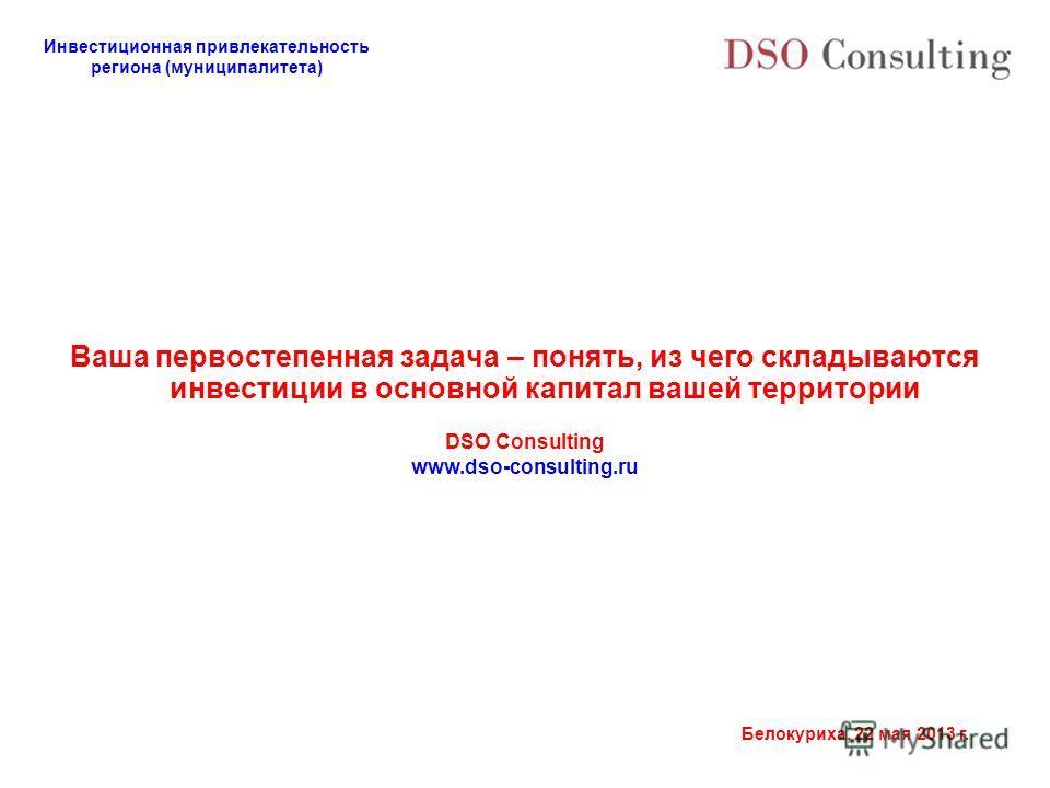 Инвестиционная привлекательность региона (муниципалитета) Белокуриха, 22 мая 2013 г. Ваша первостепенная задача – понять, из чего складываются инвестиции в основной капитал вашей территории DSO Consulting www.dso-consulting.ru