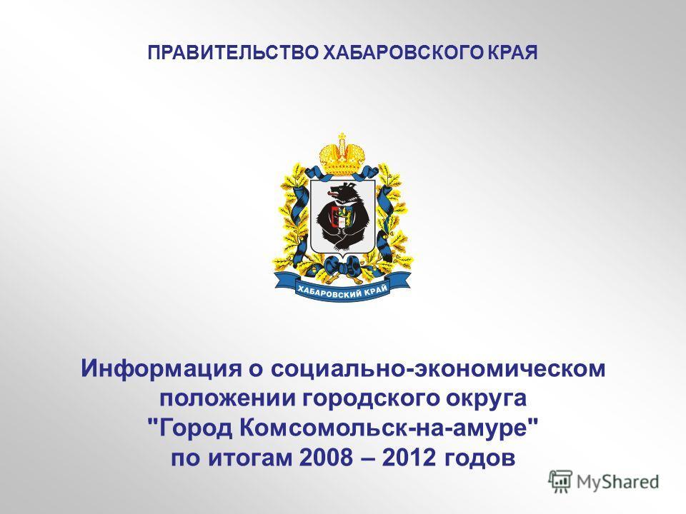 Информация о социально-экономическом положении городского округа Город Комсомольск-на-амуре по итогам 2008 – 2012 годов ПРАВИТЕЛЬСТВО ХАБАРОВСКОГО КРАЯ