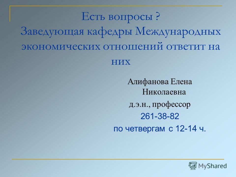 Есть вопросы ? Заведующая кафедры Международных экономических отношений ответит на них Алифанова Елена Николаевна д.э.н., профессор 261-38-82 по четвергам с 12-14 ч.