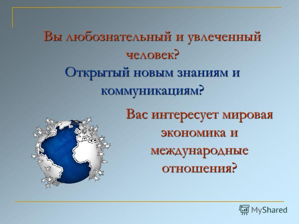 Вы любознательный и увлеченный человек? Открытый новым знаниям и коммуникациям? Вас интересует мировая экономика и международные отношения?