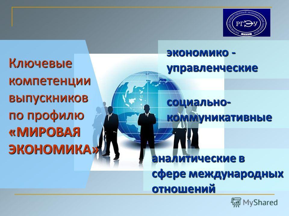 Ключевыекомпетенциивыпускников по профилю «МИРОВАЯ ЭКОНОМИКА» аналитические в сфере международных отношений социально-коммуникативные экономико - управленческие