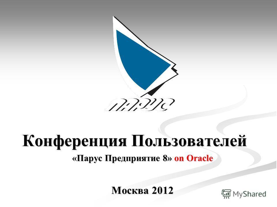 Конференция Пользователей Конференция Пользователей «Парус Предприятие 8» on Oracle Москва 2012