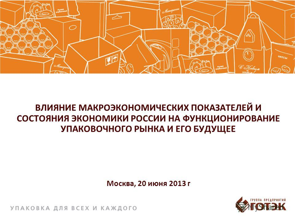 ВЛИЯНИЕ МАКРОЭКОНОМИЧЕСКИХ ПОКАЗАТЕЛЕЙ И СОСТОЯНИЯ ЭКОНОМИКИ РОССИИ НА ФУНКЦИОНИРОВАНИЕ УПАКОВОЧНОГО РЫНКА И ЕГО БУДУЩЕЕ Москва, 20 июня 2013 г 1