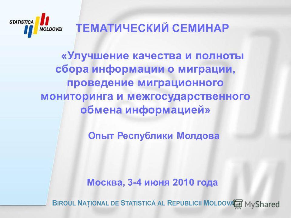 ТЕМАТИЧЕСКИЙ СЕМИНАР «Улучшение качества и полноты сбора информации о миграции, проведение миграционного мониторинга и межгосударственного обмена информацией» Опыт Республики Молдова Москва, 3-4 июня 2010 года
