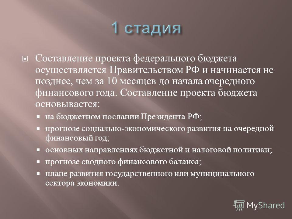 Составление проекта федерального бюджета осуществляется Правительством РФ и начинается не позднее, чем за 10 месяцев до начала очередного финансового года. Составление проекта бюджета основывается : на бюджетном послании Президента РФ ; прогнозе соци