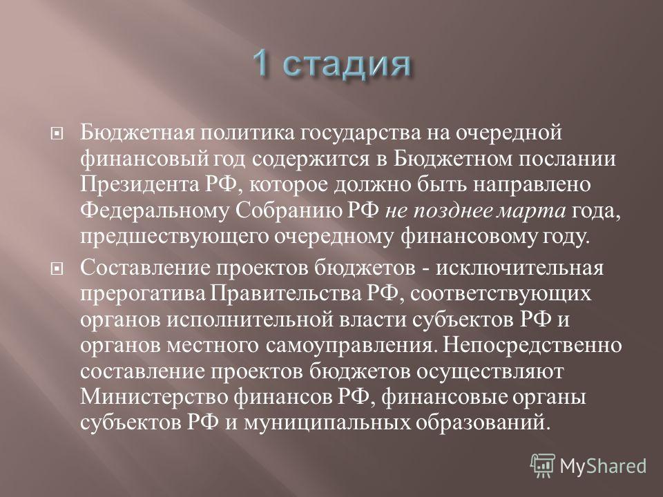Бюджетная политика государства на очередной финансовый год содержится в Бюджетном послании Президента РФ, которое должно быть направлено Федеральному Собранию РФ не позднее марта года, предшествующего очередному финансовому году. Составление проектов