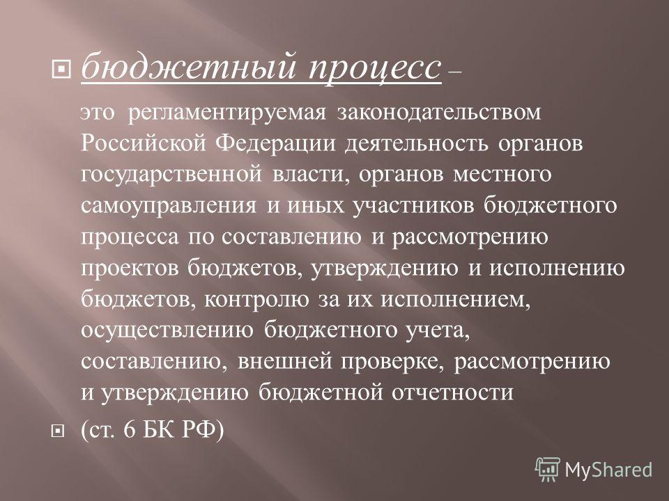 бюджетный процесс – это регламентируемая законодательством Российской Федерации деятельность органов государственной власти, органов местного самоуправления и иных участников бюджетного процесса по составлению и рассмотрению проектов бюджетов, утверж