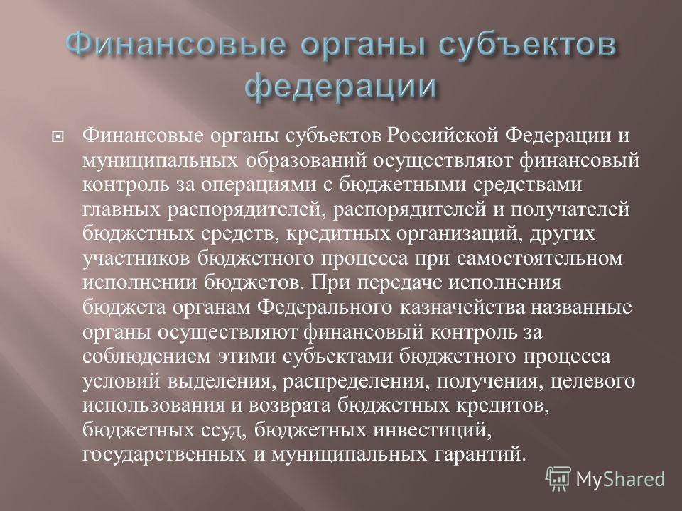 Финансовые органы субъектов Российской Федерации и муниципальных образований осуществляют финансовый контроль за операциями с бюджетными средствами главных распорядителей, распорядителей и получателей бюджетных средств, кредитных организаций, других