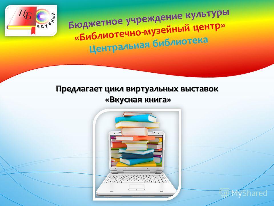 Бюджетное учреждение культуры «Библиотечно-музейный центр» Центральная библиотека Предлагает цикл виртуальных выставок «Вкусная книга» «Вкусная книга»