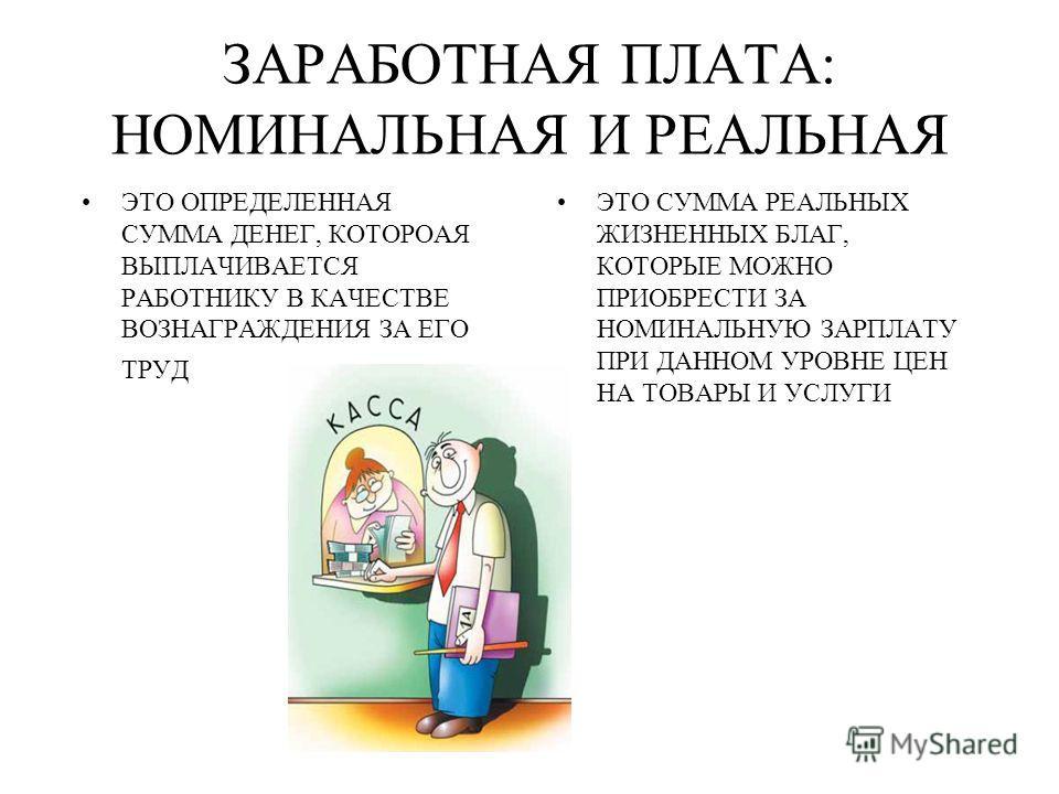ЗАРАБОТНАЯ ПЛАТА: НОМИНАЛЬНАЯ И РЕАЛЬНАЯ ЭТО ОПРЕДЕЛЕННАЯ СУММА ДЕНЕГ, КОТОРОАЯ ВЫПЛАЧИВАЕТСЯ РАБОТНИКУ В КАЧЕСТВЕ ВОЗНАГРАЖДЕНИЯ ЗА ЕГО ТРУД ЭТО СУММА РЕАЛЬНЫХ ЖИЗНЕННЫХ БЛАГ, КОТОРЫЕ МОЖНО ПРИОБРЕСТИ ЗА НОМИНАЛЬНУЮ ЗАРПЛАТУ ПРИ ДАННОМ УРОВНЕ ЦЕН НА
