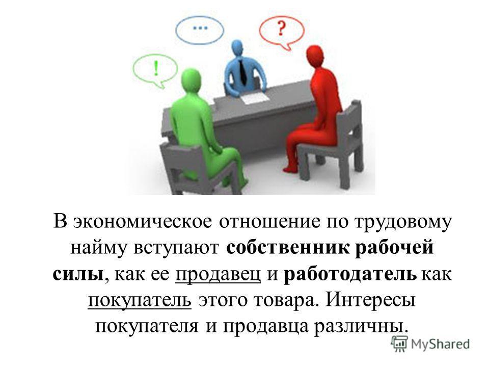 В экономическое отношение по трудовому найму вступают собственник рабочей силы, как ее продавец и работодатель как покупатель этого товара. Интересы покупателя и продавца различны.