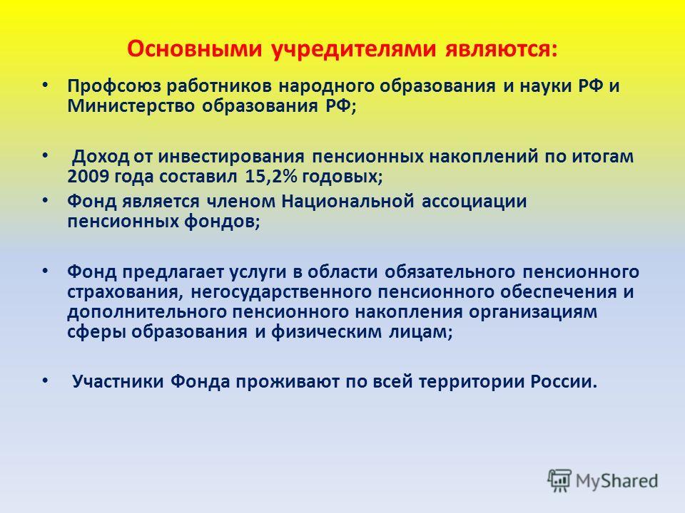 Основными учредителями являются: Профсоюз работников народного образования и науки РФ и Министерство образования РФ; Доход от инвестирования пенсионных накоплений по итогам 2009 года составил 15,2% годовых; Фонд является членом Национальной ассоциаци