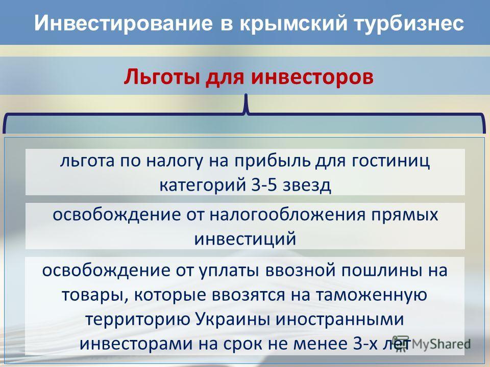 Инвестирование в крымский турбизнес Льготы для инвесторов льгота по налогу на прибыль для гостиниц категорий 3-5 звезд освобождение от налогообложения прямых инвестиций освобождение от уплаты ввозной пошлины на товары, которые ввозятся на таможенную