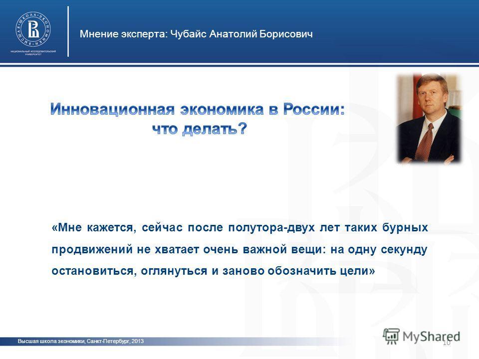 Высшая школа экономики, Санкт-Петербург, 2013 Мнение эксперта: Чубайс Анатолий Борисович 10 «Мне кажется, сейчас после полутора-двух лет таких бурных продвижений не хватает очень важной вещи: на одну секунду остановиться, оглянуться и заново обозначи