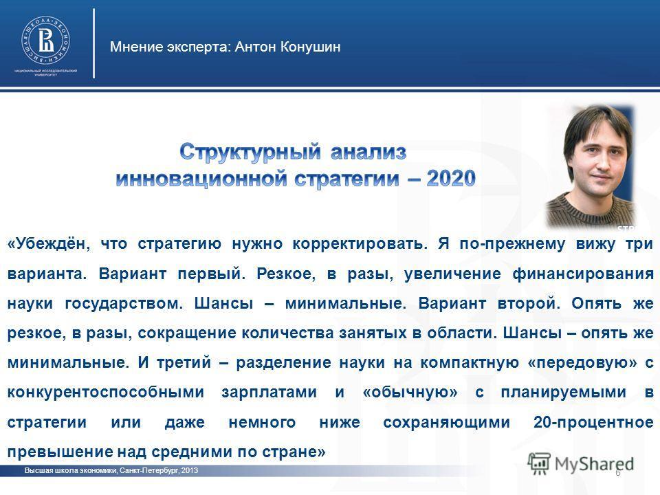 Высшая школа экономики, Санкт-Петербург, 2013 Мнение эксперта: Антон Конушин 6 «Убеждён, что стратегию нужно корректировать. Я по-прежнему вижу три варианта. Вариант первый. Резкое, в разы, увеличение финансирования науки государством. Шансы – минима