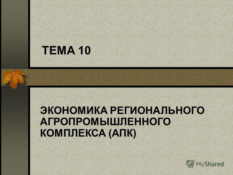 ТЕМА 10 ЭКОНОМИКА РЕГИОНАЛЬНОГО АГРОПРОМЫШЛЕННОГО КОМПЛЕКСА (АПК)