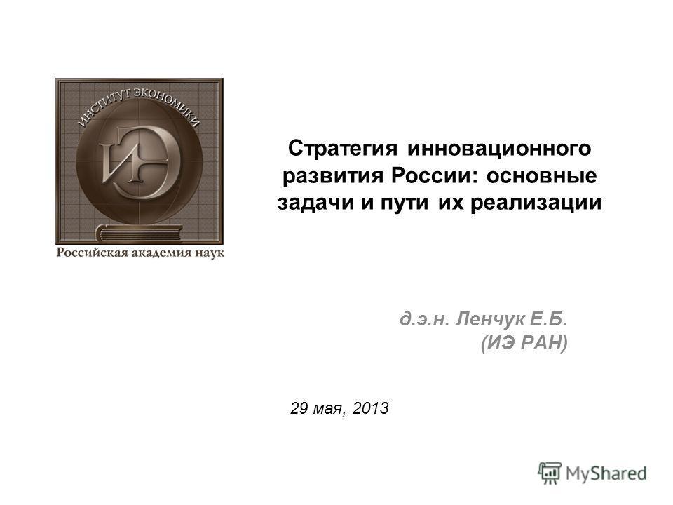 Стратегия инновационного развития России: основные задачи и пути их реализации д.э.н. Ленчук Е.Б. (ИЭ РАН) 29 мая, 2013