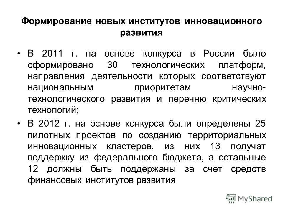 Формирование новых институтов инновационного развития В 2011 г. на основе конкурса в России было сформировано 30 технологических платформ, направления деятельности которых соответствуют национальным приоритетам научно- технологического развития и пер