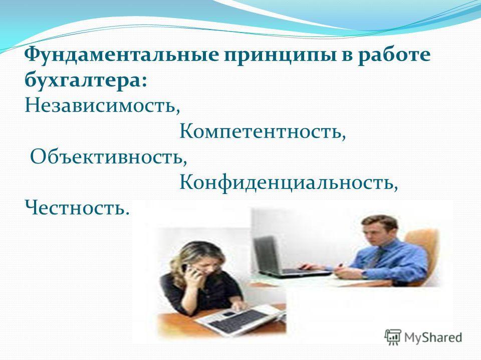 Фундаментальные принципы в работе бухгалтера: Независимость, Компетентность, Объективность, Конфиденциальность, Честность.