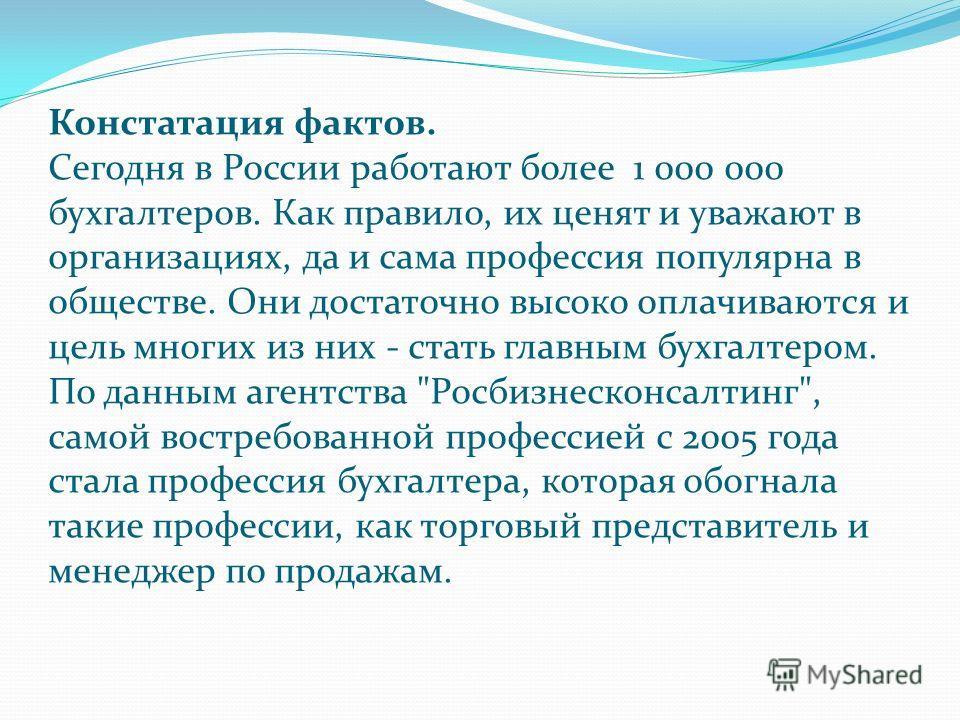Констатация фактов. Сегодня в России работают более 1 000 000 бухгалтеров. Как правило, их ценят и уважают в организациях, да и сама профессия популярна в обществе. Они достаточно высоко оплачиваются и цель многих из них - стать главным бухгалтером.