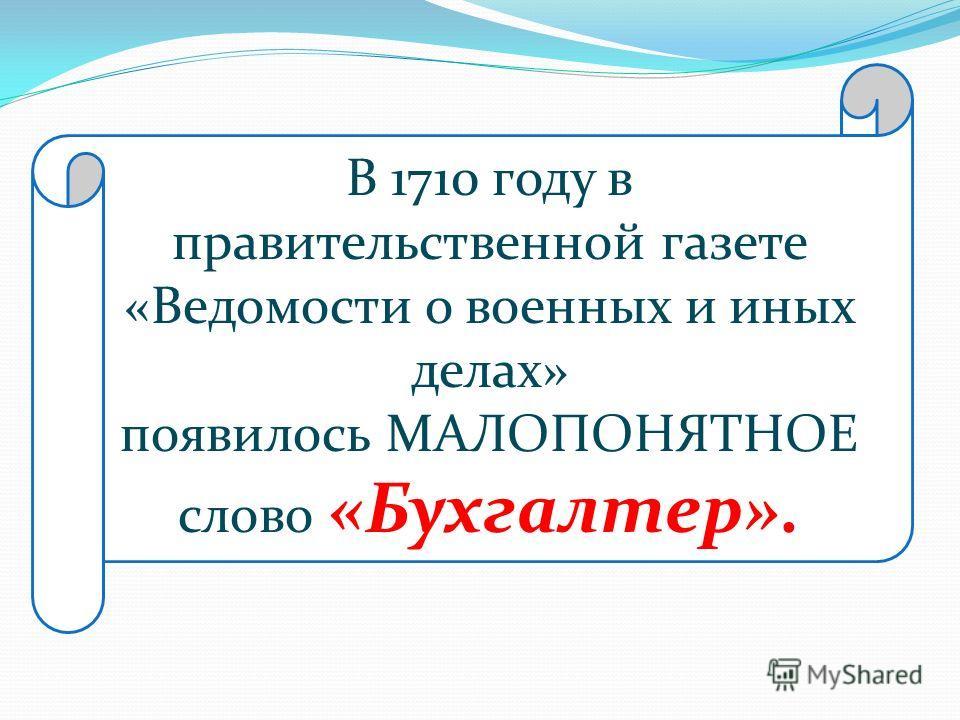 В 1710 году в правительственной газете «Ведомости о военных и иных делах» появилось МАЛОПОНЯТНОЕ слово «Бухгалтер».