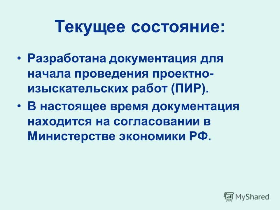 Текущее состояние: Разработана документация для начала проведения проектно- изыскательских работ (ПИР). В настоящее время документация находится на согласовании в Министерстве экономики РФ.