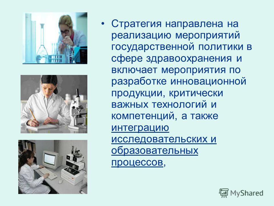 Стратегия направлена на реализацию мероприятий государственной политики в сфере здравоохранения и включает мероприятия по разработке инновационной продукции, критически важных технологий и компетенций, а также интеграцию исследовательских и образоват