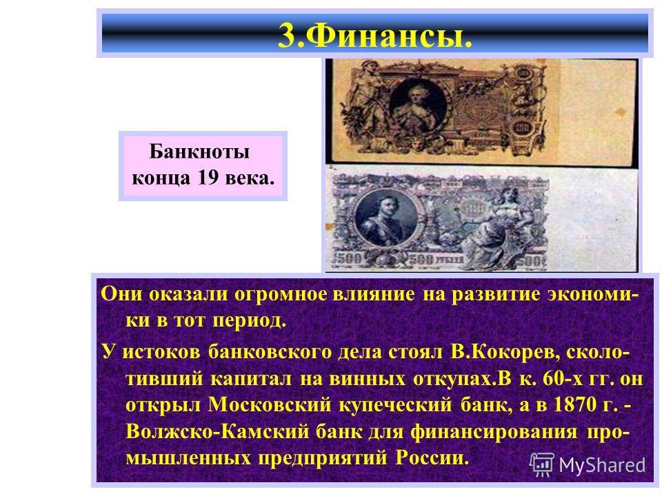 Они оказали огромное влияние на развитие экономи- ки в тот период. У истоков банковского дела стоял В.Кокорев, сколо- тивший капитал на винных откупах.В к. 60-х гг. он открыл Московский купеческий банк, а в 1870 г. - Волжско-Камский банк для финансир
