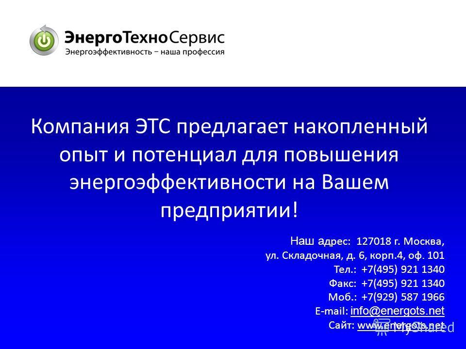 Компания ЭТС предлагает накопленный опыт и потенциал для повышения энергоэффективности на Вашем предприятии! Наш а дрес: 127018 г. Москва, ул. Складочная, д. 6, корп.4, оф. 101 Тел.: +7(495) 921 1340 Факс: +7(495) 921 1340 Моб.: +7(929) 587 1966 E-ma