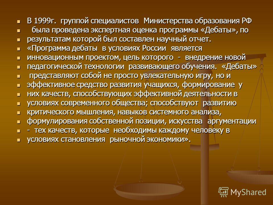 В 1999г. группой специалистов Министерства образования РФ В 1999г. группой специалистов Министерства образования РФ была проведена экспертная оценка программы «Дебаты», по была проведена экспертная оценка программы «Дебаты», по результатам которой бы