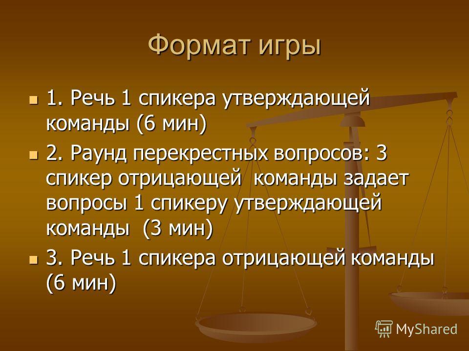 Формат игры 1. Речь 1 спикера утверждающей команды (6 мин) 1. Речь 1 спикера утверждающей команды (6 мин) 2. Раунд перекрестных вопросов: 3 спикер отрицающей команды задает вопросы 1 спикеру утверждающей команды (3 мин) 2. Раунд перекрестных вопросов