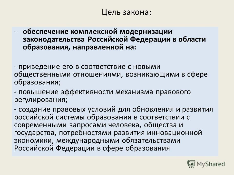 Цель закона: -обеспечение комплексной модернизации законодательства Российской Федерации в области образования, направленной на: - приведение его в соответствие с новыми общественными отношениями, возникающими в сфере образования; - повышение эффекти