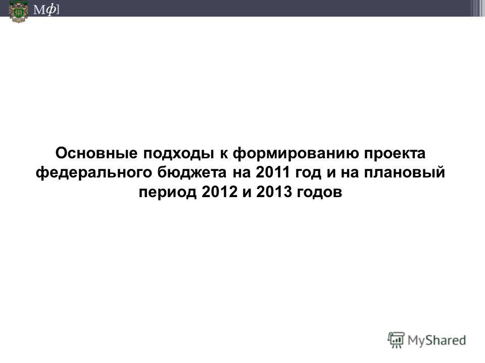 М ] ф Основные подходы к формированию проекта федерального бюджета на 2011 год и на плановый период 2012 и 2013 годов