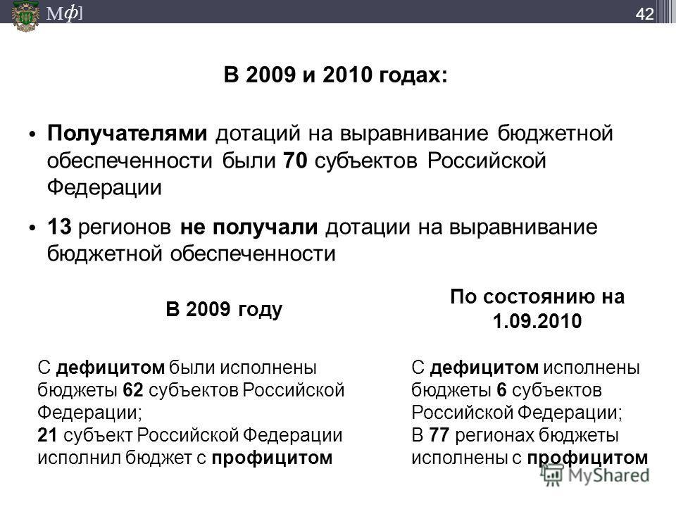 М ] ф В 2009 и 2010 годах: 42 Получателями дотаций на выравнивание бюджетной обеспеченности были 70 субъектов Российской Федерации 13 регионов не получали дотации на выравнивание бюджетной обеспеченности В 2009 году По состоянию на 1.09.2010 С дефици