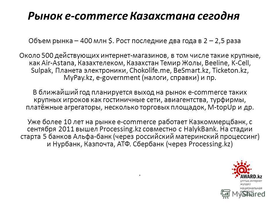Объем рынка – 400 млн $. Рост последние два года в 2 – 2,5 раза Около 500 действующих интернет-магазинов, в том числе такие крупные, как Air-Astana, Казахтелеком, Казахстан Темир Жолы, Beeline, K-Cell, Sulpak, Планета электроники, Chokolife.me, BeSma