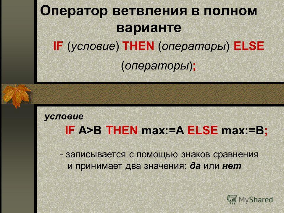 Оператор ветвления в полном варианте IF (условие) THEN (операторы) ELSE (операторы); условие - з- записывается с помощью знаков сравнения и принимает два значения: да или нет IF A>B THEN max:=A ELSE max:=B;