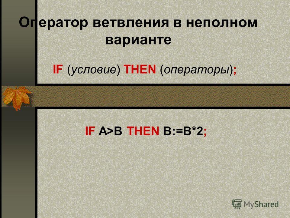 Оператор ветвления в неполном варианте IF (условие) THEN (операторы); IF A>B THEN B:=В*2;