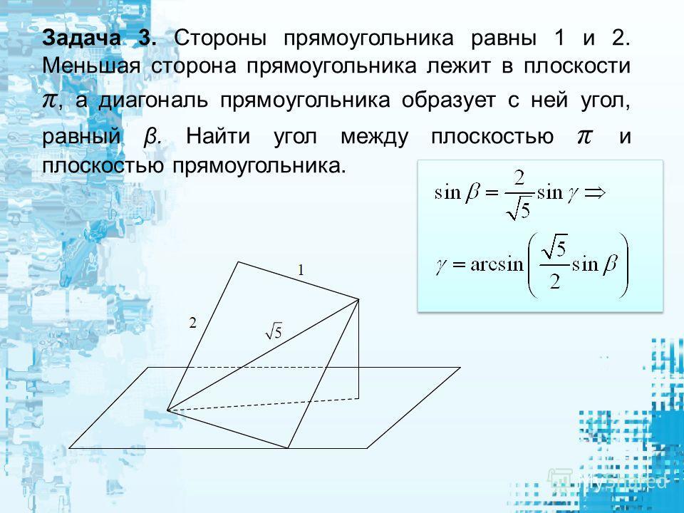 Задача 3. Стороны прямоугольника равны 1 и 2. Меньшая сторона прямоугольника лежит в плоскости π, а диагональ прямоугольника образует с ней угол, равный β. Найти угол между плоскостью π и плоскостью прямоугольника.