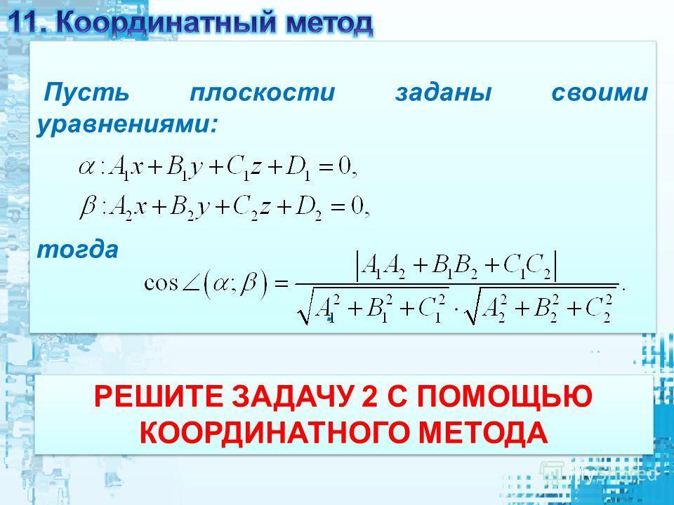 РЕШИТЕ ЗАДАЧУ 2 С ПОМОЩЬЮ КООРДИНАТНОГО МЕТОДА Пусть плоскости заданы своими уравнениями: тогда. Пусть плоскости заданы своими уравнениями: тогда.