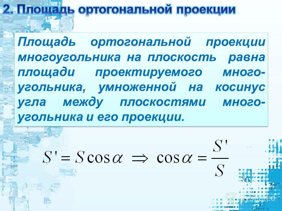 Площадь ортогональной проекции многоугольника на плоскость равна площади проектируемого много- угольника, умноженной на косинус угла между плоскостями много- угольника и его проекции.