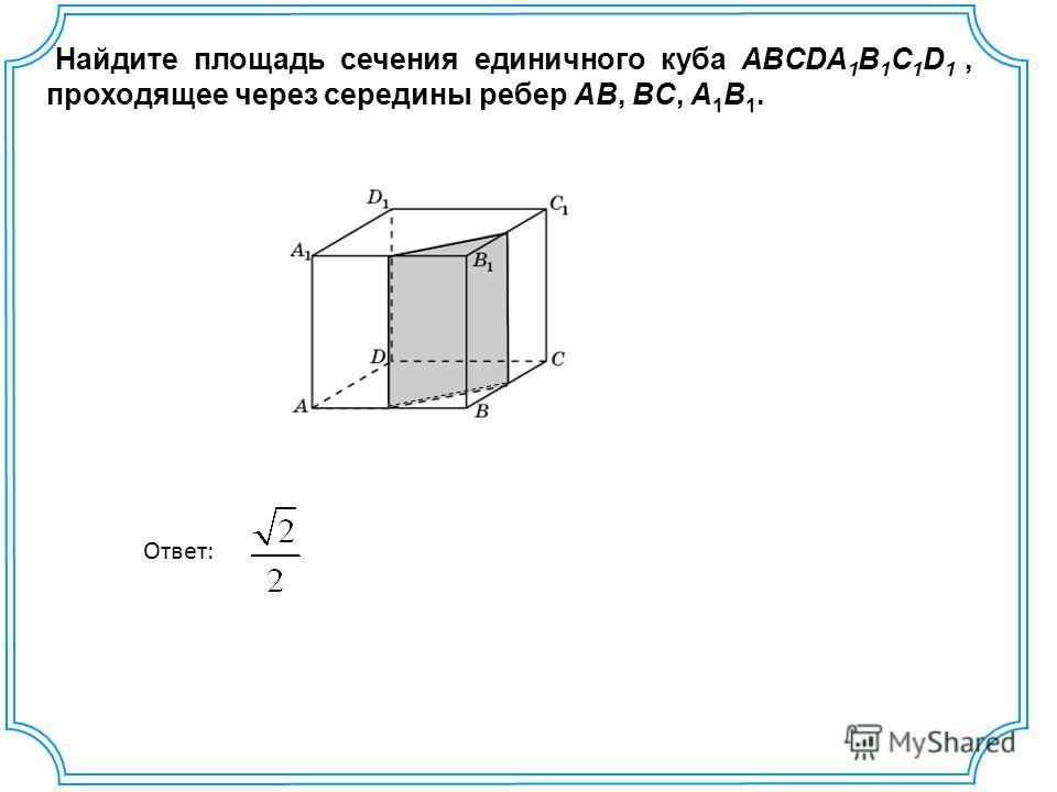 Найдите площадь сечения единичного куба ABCDA 1 B 1 C 1 D 1, проходящее через середины ребер AB, BC, A 1 B 1. Ответ: