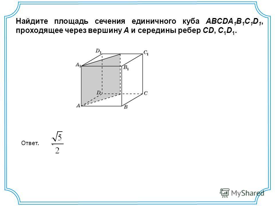 Найдите площадь сечения единичного куба ABCDA 1 B 1 C 1 D 1, проходящее через вершину A и середины ребер CD, C 1 D 1. Ответ..